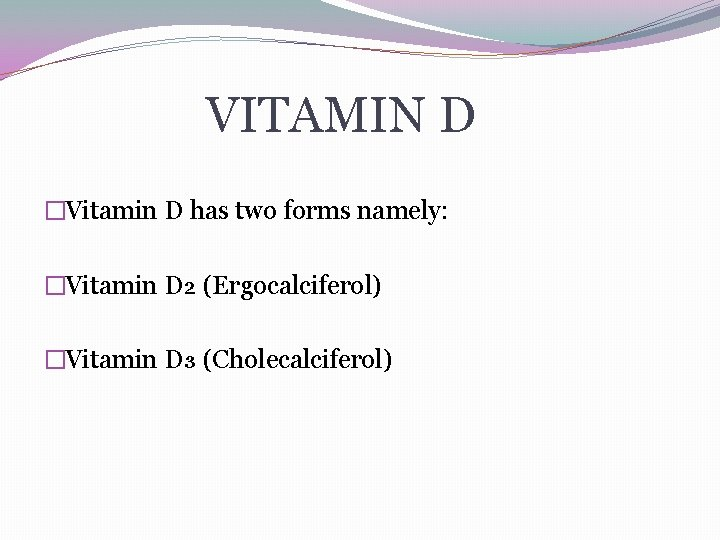VITAMIN D �Vitamin D has two forms namely: �Vitamin D₂ (Ergocalciferol) �Vitamin D₃ (Cholecalciferol)