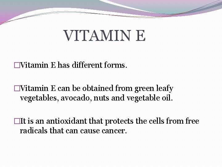 VITAMIN E �Vitamin E has different forms. �Vitamin E can be obtained from green