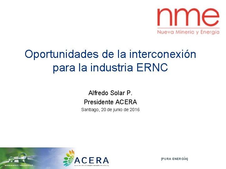 Oportunidades de la interconexión para la industria ERNC Alfredo Solar P. Presidente ACERA Santiago,