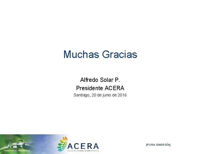 Muchas Gracias Alfredo Solar P. Presidente ACERA Santiago, 20 de junio de 2016 [PURA