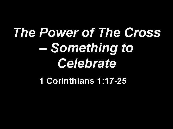 The Power of The Cross – Something to Celebrate 1 Corinthians 1: 17 -25