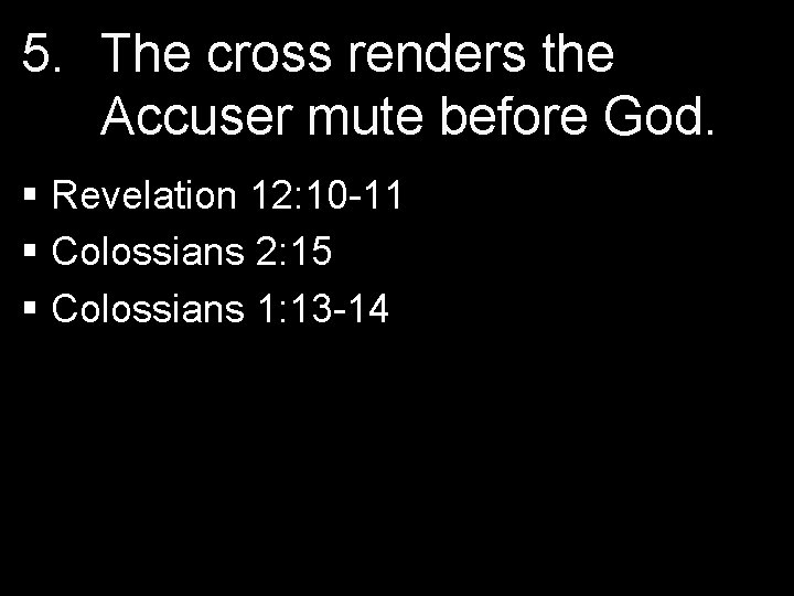 5. The cross renders the Accuser mute before God. § Revelation 12: 10 -11