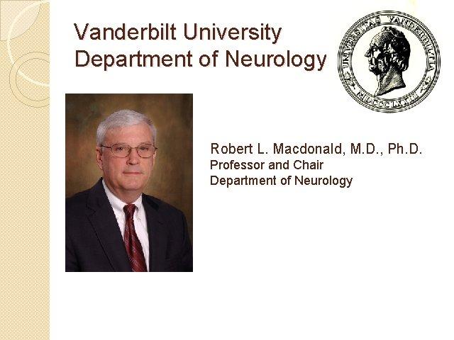 Vanderbilt University Department of Neurology Robert L. Macdonald, M. D. , Ph. D. Professor