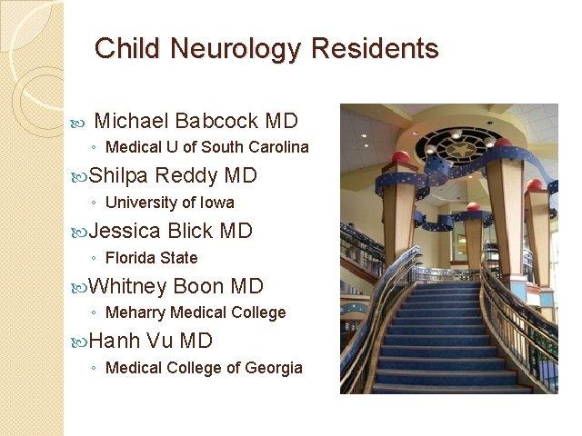 Child Neurology Residents Michael Babcock MD ◦ Medical U of South Carolina Shilpa Reddy