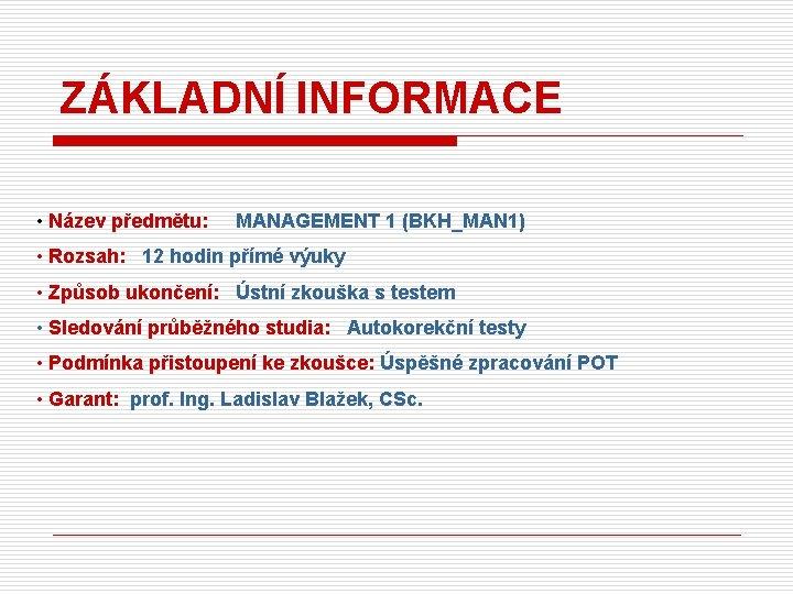 ZÁKLADNÍ INFORMACE • Název předmětu: MANAGEMENT 1 (BKH_MAN 1) • Rozsah: 12 hodin přímé