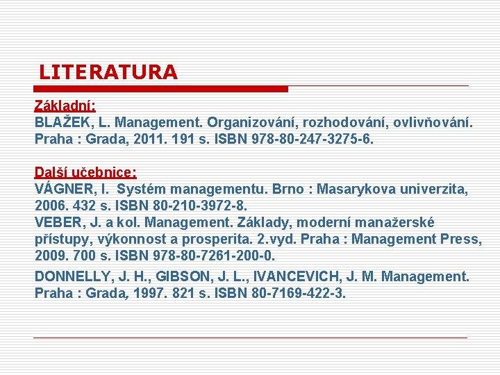 LITERATURA Základní: BLAŽEK, L. Management. Organizování, rozhodování, ovlivňování. Praha : Grada, 2011. 191 s.