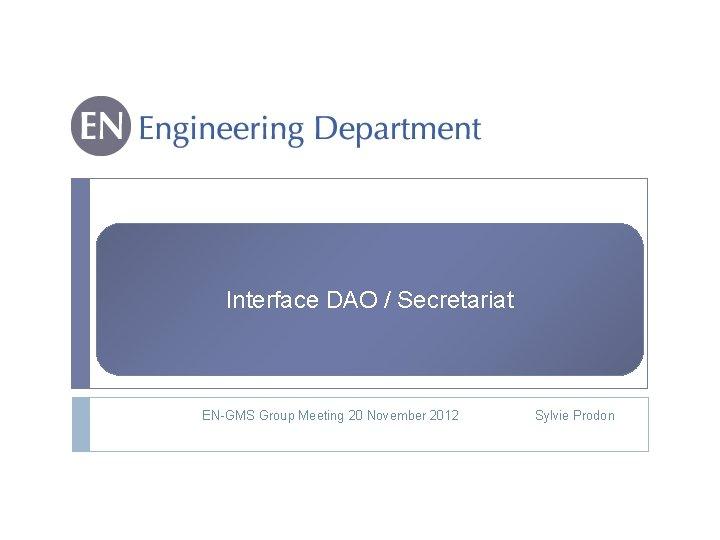 Interface DAO / Secretariat EN-GMS Group Meeting 20 November 2012 Sylvie Prodon