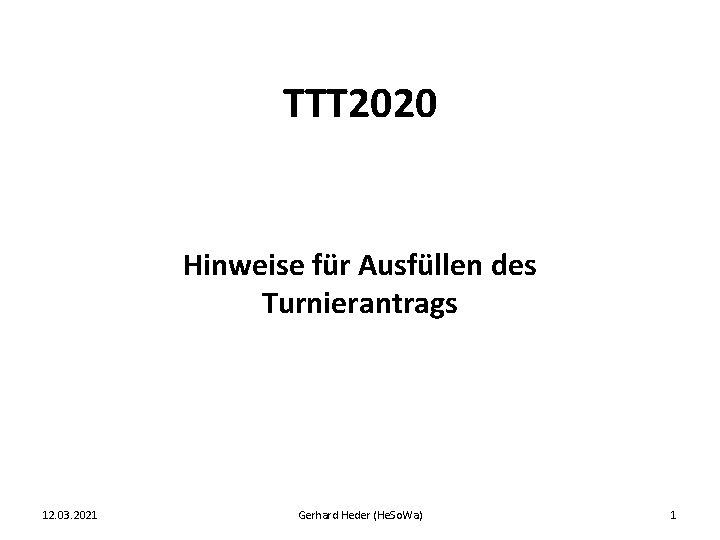TTT 2020 Hinweise für Ausfüllen des Turnierantrags 12. 03. 2021 Gerhard Heder (He. So.