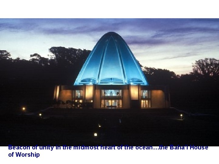 Beacon of unity in the midmost heart of the ocean…the Baha'ì House of Worship
