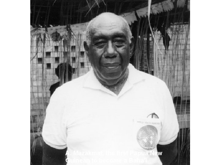 A. Mazakmat, the first Papua New Guinean to become a Baha'ì