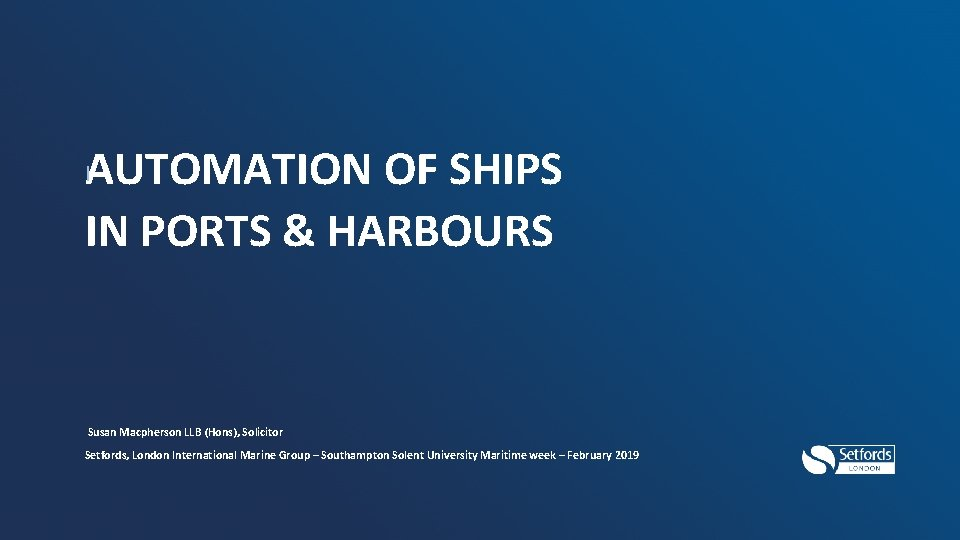 I AUTOMATION OF SHIPS IN PORTS & HARBOURS Susan Macpherson LLB (Hons), Solicitor Setfords,