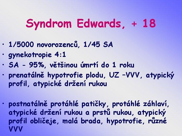 Syndrom Edwards, + 18 • • 1/5000 novorozenců, 1/45 SA gynekotropie 4: 1 SA