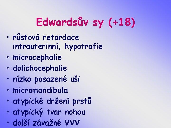 Edwardsův sy (+18) • růstová retardace intrauterinní, hypotrofie • microcephalie • dolichocephalie • nízko