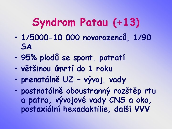 Syndrom Patau (+13) • 1/5000 -10 000 novorozenců, 1/90 SA • 95% plodů se