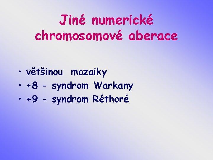 Jiné numerické chromosomové aberace • většinou mozaiky • +8 - syndrom Warkany • +9