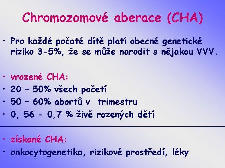 Chromozomové aberace (CHA) • Pro každé počaté dítě platí obecné genetické riziko 3 -5%,