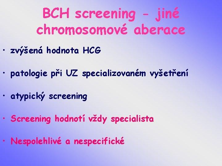 BCH screening - jiné chromosomové aberace • zvýšená hodnota HCG • patologie při UZ