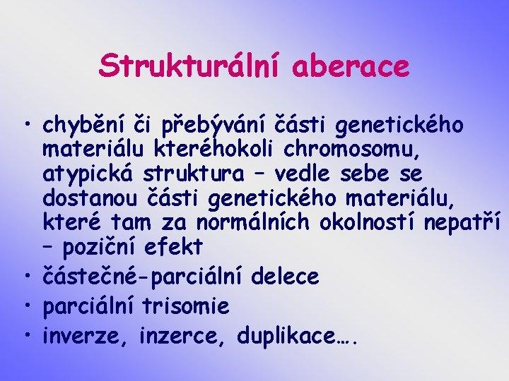 Strukturální aberace • chybění či přebývání části genetického materiálu kteréhokoli chromosomu, atypická struktura –