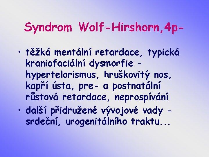 Syndrom Wolf-Hirshorn, 4 p • těžká mentální retardace, typická kraniofaciální dysmorfie hypertelorismus, hruškovitý nos,