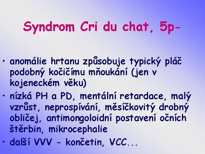 Syndrom Cri du chat, 5 p • anomálie hrtanu způsobuje typický pláč podobný kočičímu