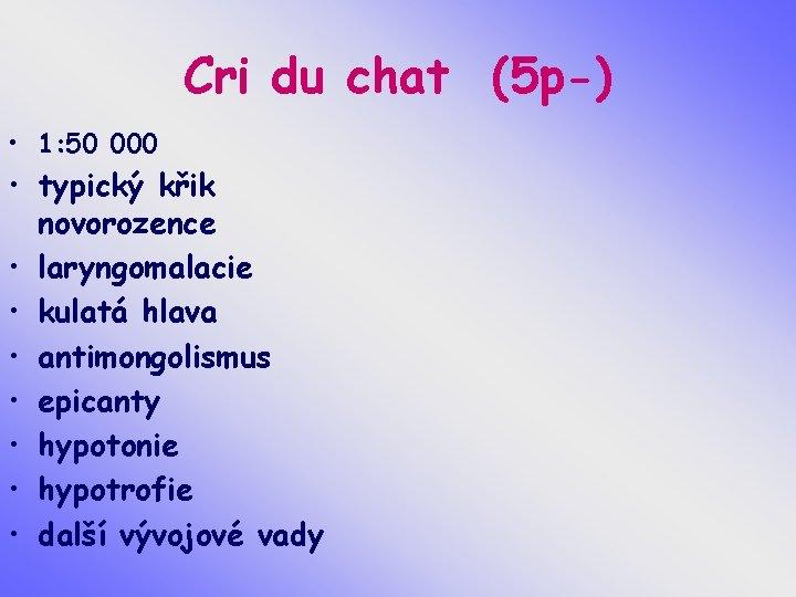 Cri du chat (5 p-) • 1: 50 000 • typický křik novorozence •