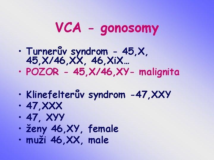 VCA - gonosomy • Turnerův syndrom - 45, X, 45, X/46, XX, 46, Xi.
