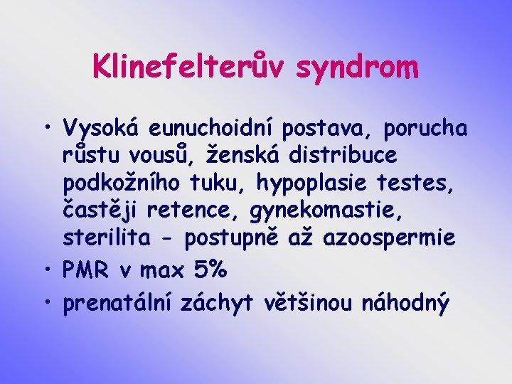 Klinefelterův syndrom • Vysoká eunuchoidní postava, porucha růstu vousů, ženská distribuce podkožního tuku, hypoplasie