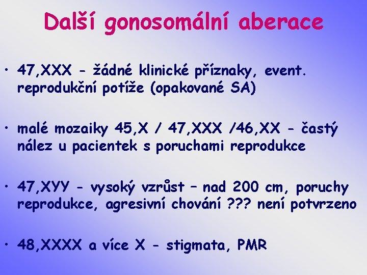Další gonosomální aberace • 47, XXX - žádné klinické příznaky, event. reprodukční potíže (opakované