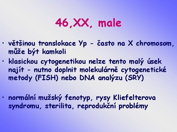 46, XX, male • většinou translokace Yp - často na X chromosom, může být