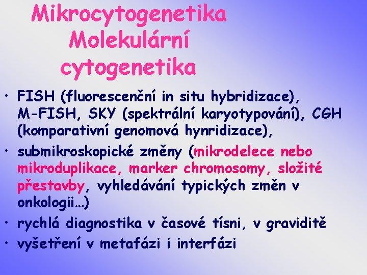 Mikrocytogenetika Molekulární cytogenetika • FISH (fluorescenční in situ hybridizace), M-FISH, SKY (spektrální karyotypování), CGH