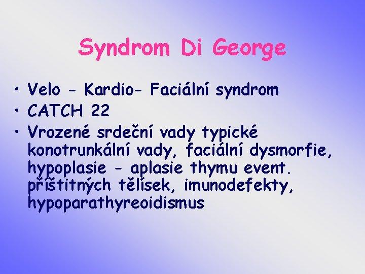 Syndrom Di George • Velo - Kardio- Faciální syndrom • CATCH 22 • Vrozené