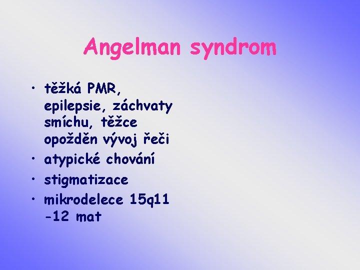 Angelman syndrom • těžká PMR, epilepsie, záchvaty smíchu, těžce opožděn vývoj řeči • atypické