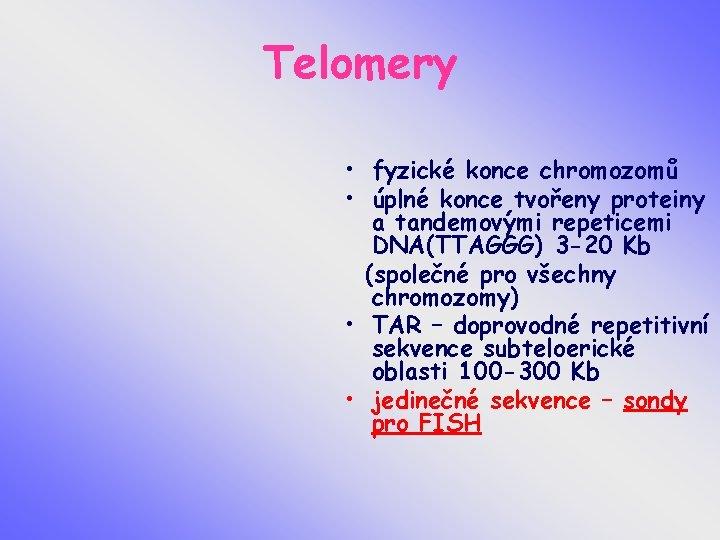 Telomery • fyzické konce chromozomů • úplné konce tvořeny proteiny a tandemovými repeticemi DNA(TTAGGG)