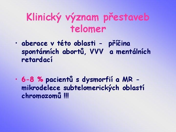 Klinický význam přestaveb telomer • aberace v této oblasti - příčina spontánních abortů, VVV