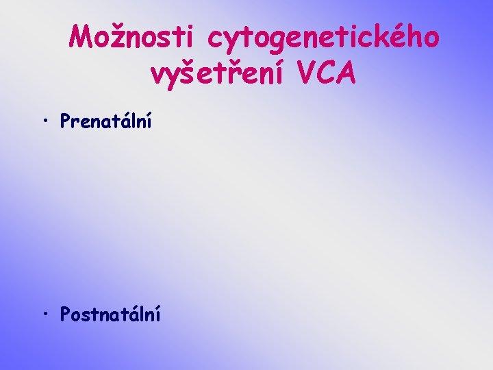 Možnosti cytogenetického vyšetření VCA • Prenatální • Postnatální