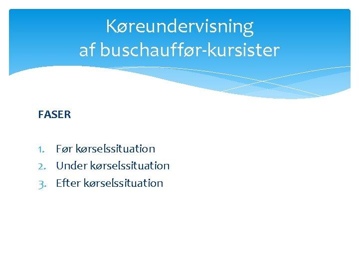 Køreundervisning af buschauffør-kursister FASER 1. Før kørselssituation 2. Under kørselssituation 3. Efter kørselssituation