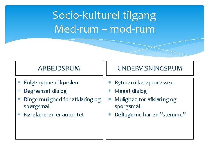 Socio-kulturel tilgang Med-rum – mod-rum ARBEJDSRUM Følge rytmen i kørslen Begrænset dialog Ringe mulighed