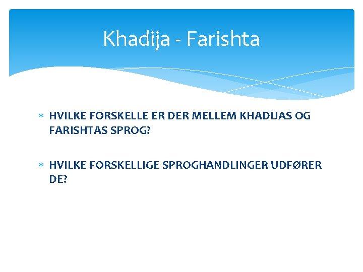 Khadija - Farishta HVILKE FORSKELLE ER DER MELLEM KHADIJAS OG FARISHTAS SPROG? HVILKE FORSKELLIGE
