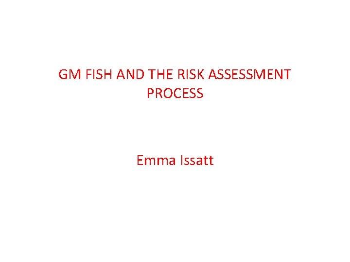 GM FISH AND THE RISK ASSESSMENT PROCESS Emma Issatt