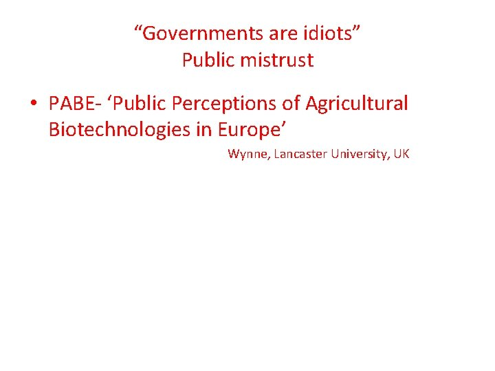 """""""Governments are idiots"""" Public mistrust • PABE- 'Public Perceptions of Agricultural Biotechnologies in Europe'"""