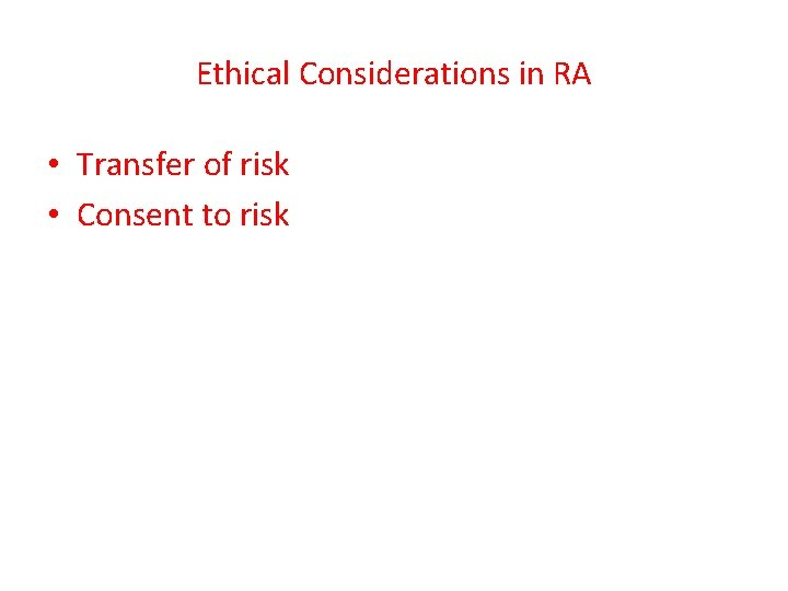 Ethical Considerations in RA • Transfer of risk • Consent to risk