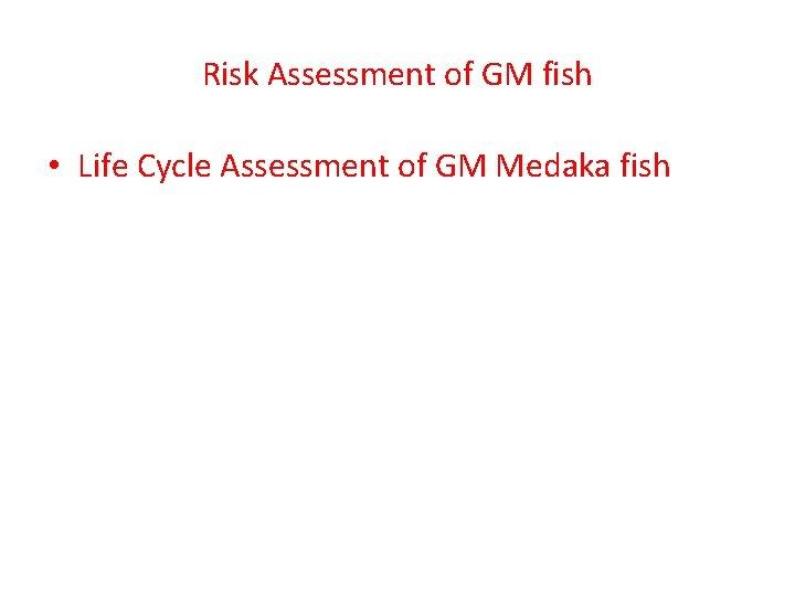 Risk Assessment of GM fish • Life Cycle Assessment of GM Medaka fish