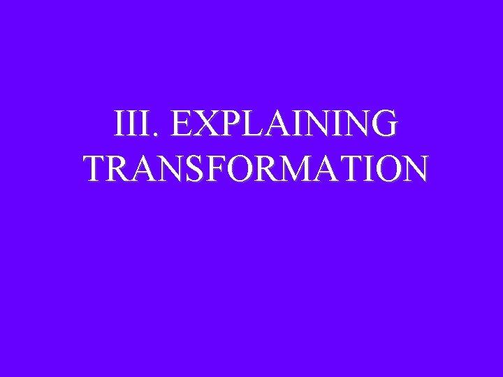 III. EXPLAINING TRANSFORMATION