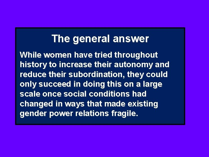 The general answer While women have tried throughout history to increase their autonomy and