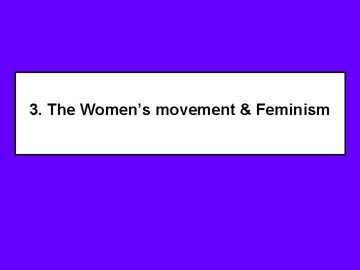 3. The Women's movement & Feminism