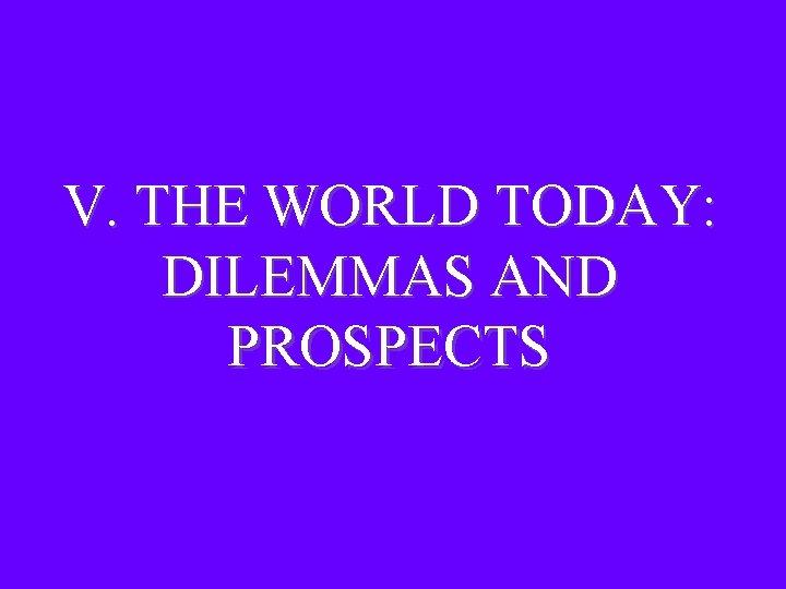 V. THE WORLD TODAY: DILEMMAS AND PROSPECTS