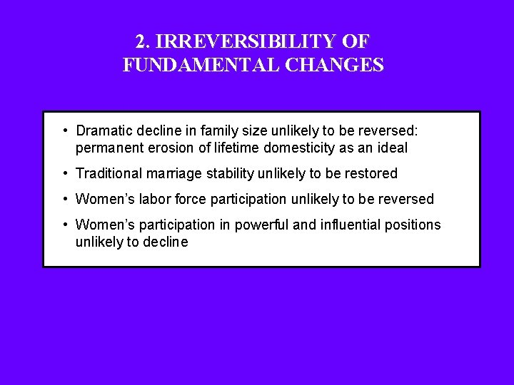2. IRREVERSIBILITY OF FUNDAMENTAL CHANGES • Dramatic decline in family size unlikely to be