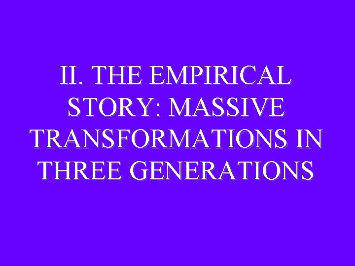 II. THE EMPIRICAL STORY: MASSIVE TRANSFORMATIONS IN THREE GENERATIONS