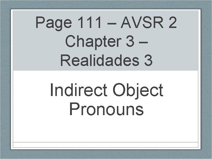Page 111 – AVSR 2 Chapter 3 – Realidades 3 Indirect Object Pronouns