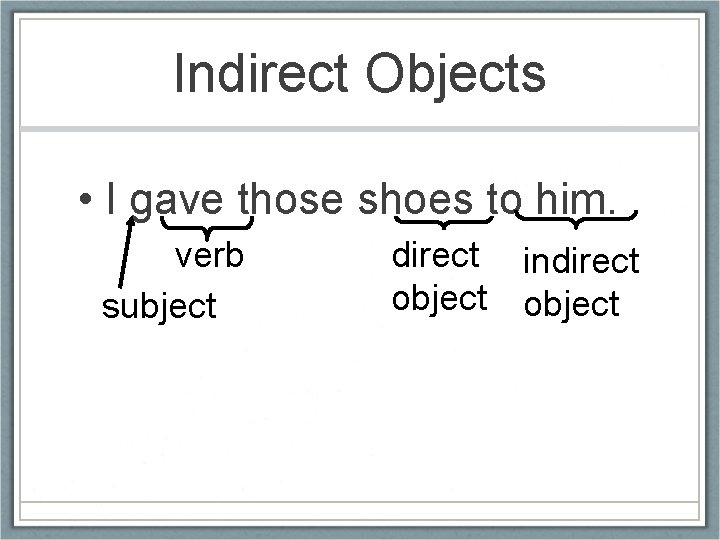 Indirect Objects • I gave those shoes to him. verb subject direct indirect object